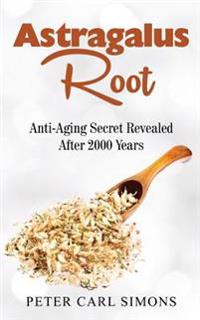 Astragalus Root: Anti-Aging Secret Revealed After 2000 Years