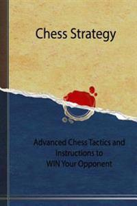 Chess Strategy: Advanced Chess Tactics and Instructions to Win Your Opponent