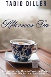Afternoon Tea: Downton Abbey Style Afternoon Tea Inspiration and How to Host the Perfect Afternoon Tea Party at Your Home