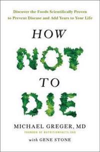 How not to die - discover the foods scientifically proven to prevent and re