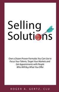 Selling Solutions: Over a Dozen Proven Formulas You Can Use to Focus Your Talents, Target Your Markets and Get Appointments with People W