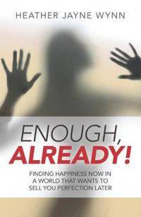 Enough, Already!: Finding Happiness Now in a World That Wants to Sell You Perfection Later