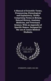 A Manual of Scientific Terms, Pronouncing, Etymological, and Explanatory, Chiefly Comprising Terms in Botany, Natural History, Anatomy, Medicine, and Veterinary Science, with an Appendix of Specific Names. Designed for the Use of Junior Medical Students,