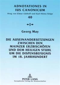 Die Auseinandersetzungen Zwischen Den Mainzer Erzbischoefen Und Dem Heiligen Stuhl Um Die Dispensbefugnis Im 18. Jahrhundert