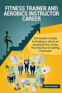 Fitness Trainer and Aerobics Instructor Career Career (Special Edition): The Insider's Guide to Finding a Job at an Amazing Firm, Acing the Interview
