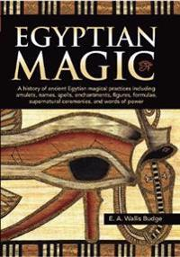 Egyptian Magic: A History of Ancient Egyptian Magical Practices Including Amulets, Names, Spells, Enchantments, Figures, Formulae, Sup