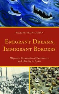 Emigrant Dreams, Immigrant Borders: Migrants, Transnational Encounters, and Identity in Spain