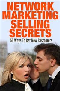 Network Marketing Selling Secrets: 50 Ways to Get New Customers Online and Offline