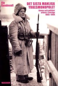 Det sista manliga yrkesmonopolet : genus och militärt arbete i Sverige 1865 - 1989