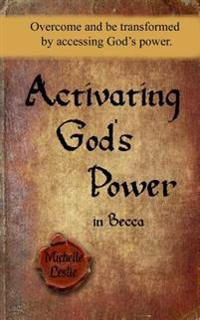 Activating God's Power in Becca: Overcome and Be Transformed by Accessing God's Power.