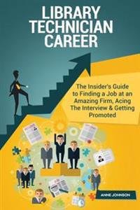 Library Technician Career (Special Edition): The Insider's Guide to Finding a Job at an Amazing Firm, Acing the Interview & Getting Promoted