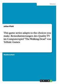 This Game Series Adapts to the Choices You Make. Remediatisierungen Des Quality TV Im Computerspiel -The Walking Dead- Von Telltale Games