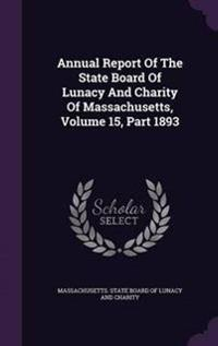 Annual Report of the State Board of Lunacy and Charity of Massachusetts, Volume 15, Part 1893