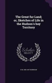 The Great Fur Land; Or, Sketches of Life in the Hudson's Bay Territory