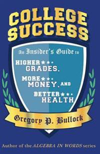 College Success: An Insider's Guide to Higher Grades, More Money, and Better Health