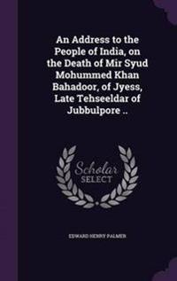 An Address to the People of India, on the Death of Mir Syud Mohummed Khan Bahadoor, of Jyess, Late Tehseeldar of Jubbulpore ..