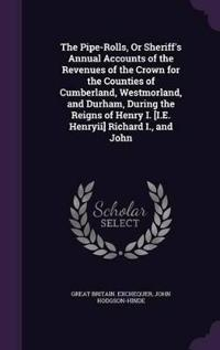 The Pipe-Rolls, or Sheriff's Annual Accounts of the Revenues of the Crown for the Counties of Cumberland, Westmorland, and Durham, During the Reigns of Henry I. [I.E. Henryii] Richard I., and John