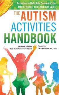 The Autism Activities Handbook: Activities to Help Kids Communicate, Make Friends, and Learn Life Skills