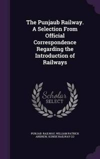 The Punjaub Railway. a Selection from Official Correspondence Regarding the Introduction of Railways