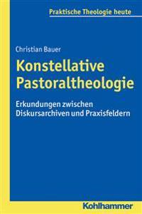 Konstellative Pastoraltheologie: Erkundungen Zwischen Diskursarchiven Und Praxisfeldern