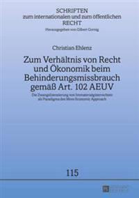 Zum Verhaeltnis Von Recht Und Oekonomik Beim Behinderungsmissbrauch Gemaeß Art. 102 Aeuv: Die Zwangslizenzierung Von Immaterialgueterrechten ALS Parad