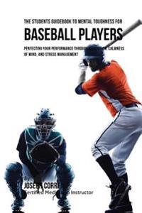 The Students Guidebook to Mental Toughness for Baseball Players: Perfecting Your Performance Through Meditation, Calmness of Mind, and Stress Manageme