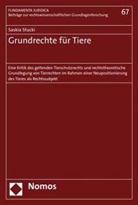 Grundrechte Fur Tiere: Eine Kritik Des Geltenden Tierschutzrechts Und Rechtstheoretische Grundlegung Von Tierrechten Im Rahmen Einer Neuposit