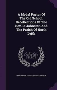 A Model Pastor of the Old School. Recollections of the REV. D. Johnston and the Parish of North Leith