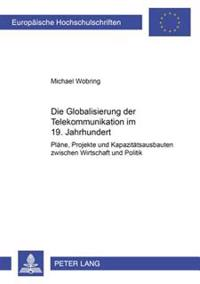 Die Globalisierung Der Telekommunikation Im 19. Jahrhundert: Plaene, Projekte Und Kapazitaetsausbauten Zwischen Wirtschaft Und Politik