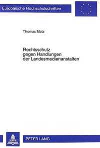 Rechtsschutz Gegen Handlungen Der Landesmedienanstalten: Prozessuale Und Materiellrechtliche Rahmenbedingungen Fuer Den Rechtsschutz Gegen Zulassungs-