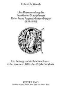 Die Altarsammlung Des Frankfurter Stadtpfarrers Ernst Franz August Muenzenberger (1833-1890): Ein Beitrag Zur Kirchlichen Kunst in Der Zweiten Haelfte