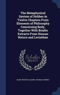 The Metaphysical System of Hobbes in Twelve Chapters from Elements of Philosophy Concerning Body, Together with Briefer Extracts from Human Nature and Leviathan