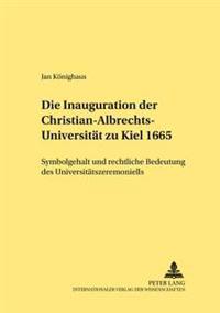 Die Inauguration Der Christian-Albrechts-Universitaet Zu Kiel 1665: Symbolgehalt Und Rechtliche Bedeutung Des Universitaetszeremoniells