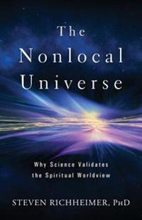 The Nonlocal Universe: Why Science Validates the Spiritual Worldview