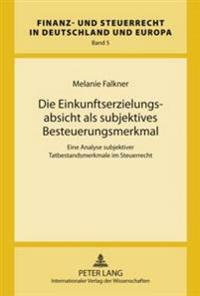 Die Einkunftserzielungsabsicht ALS Subjektives Besteuerungsmerkmal: Eine Analyse Subjektiver Tatbestandsmerkmale Im Steuerrecht- Zugleich Ein Beitrag