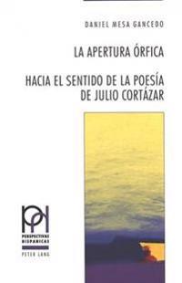 La Apertura Orfica: Hacia El Sentido de La Poesia de Julio Cortazar
