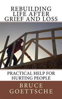 Rebuilding Life After Grief and Loss: Practical Help for Hurting People