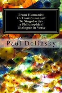 From Humanist to Transhumanist to Singularity - A Philosophical Dialogue in Verse: What Is the Human Place in the Future?