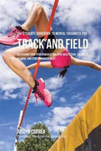 The Students Guidebook to Mental Toughness for Track and Field: Mastering Your Performance Through Meditation, Calmness of Mind, and Stress Management