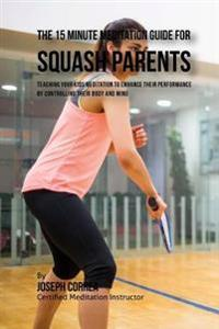 The 15 Minute Meditation Guide for Squash Parents: Teaching Your Kids Meditation to Enhance Their Performance by Controlling Their Body and Mind