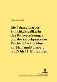 Die Behandlung Der Sittlichkeitsdelikte in Den Policeyordnungen Und Der Spruchpraxis Der Reichsstaedte Frankfurt Am Main Und Nuernberg Im 15. Bis 17.