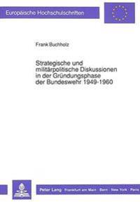 Strategische Und Militaerpolitische Diskussionen in Der Gruendungsphase Der Bundeswehr 1949-1960