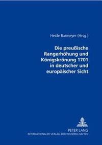 Die Preußische Rangerhoehung Und Koenigskroenung 1701 in Deutscher Und Europaeischer Sicht