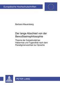 Der Lange Abschied Von Der Bewutseinsphilosophie: Theorie Der Subjektivitaet Bei Habermas Und Tugendhat Nach Dem Paradigmenwechsel Zur Sprache