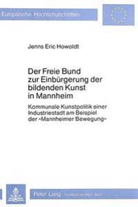 Der Freie Bund Zur Einbuergerung Der Bildenden Kunst in Mannheim: Kommunale Kunstpolitik Einer Industriestadt Am Beispiel Der -Mannheimer Bewegung-