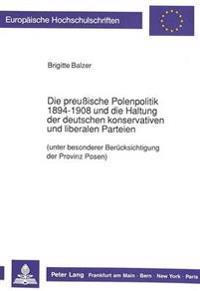 Die Preussische Polenpolitik 1894-1908 Und Die Haltung Der Deutschen Konservativen Und Liberalen Parteien: (Unter Besonderer Beruecksichtigung Der Pro