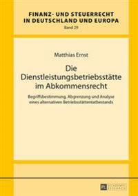 Die Dienstleistungsbetriebsstaette Im Abkommensrecht: Begriffsbestimmung, Abgrenzung Und Analyse Eines Alternativen Betriebsstaettentatbestands