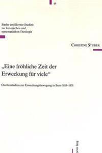 «eine Froehliche Zeit Der Erweckung Fuer Viele»: Quellenstudien Zur Erweckungsbewegung in Bern 1818-1831