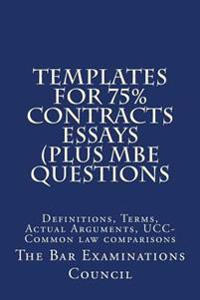 Templates for 75% Contracts Essays (Plus MBE Questions: Definitions, Terms, Actual Arguments, Ucc-Common Law Comparisons