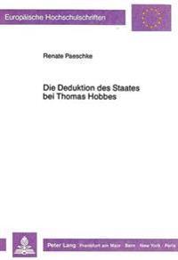 Die Deduktion Des Staates Bei Thomas Hobbes: Eine Betrachtung Der Hobbeschen Staatsbegruendung Im -Leviathan- Und Eine Kritische Durchsicht Ausgewaehl